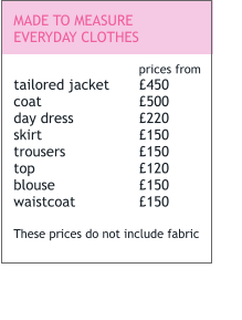 MADE TO MEASURE EVERYDAY CLOTHES  prices from tailored jacket	£450 coat			£500 day dress		£220 skirt			£150 trousers		£150 top			£120 blouse			£150 waistcoat		£150  These prices do not include fabric